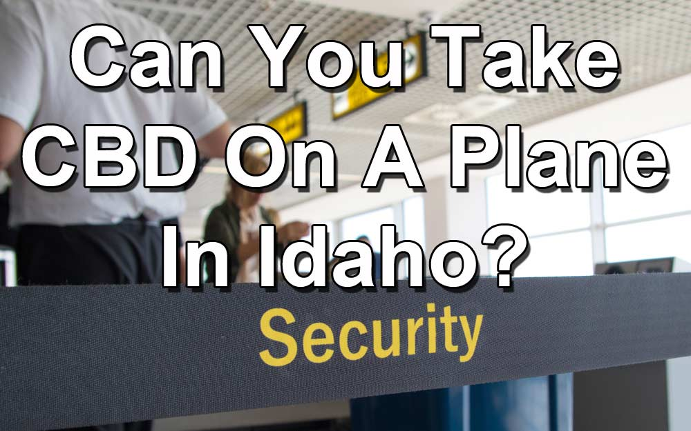 Traveling With CBD: Can You Take CBD On A Plane In Idaho?