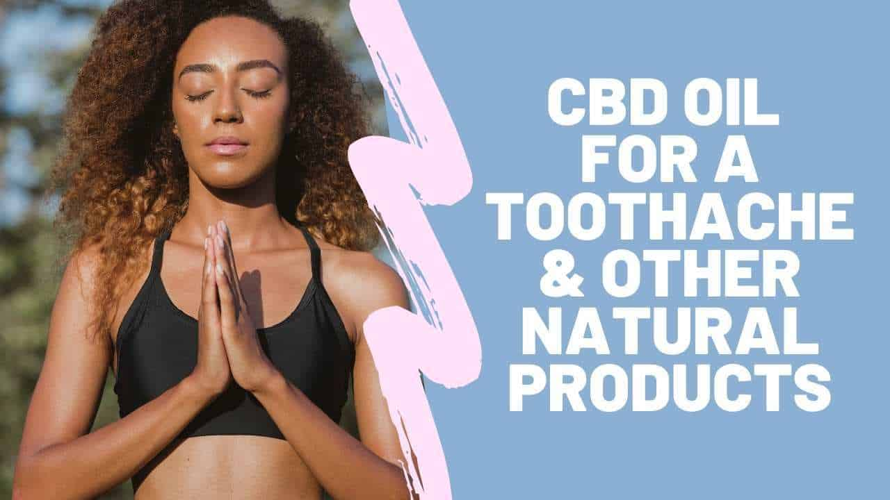 CBD Oil For A Toothache And Other Natural Products