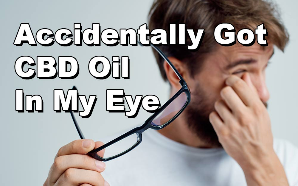 Accidentally Got CBD Oil In My Eye – Step By Step Cleaning Methods